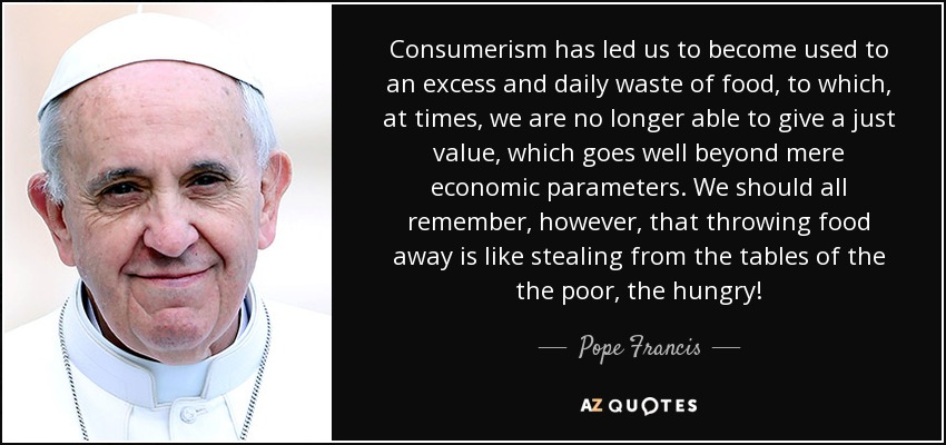 Consumerism has led us to become used to an excess and daily waste of food, to which, at times, we are no longer able to give a just value, which goes well beyond mere economic parameters. We should all remember, however, that throwing food away is like stealing from the tables of the the poor, the hungry! - Pope Francis