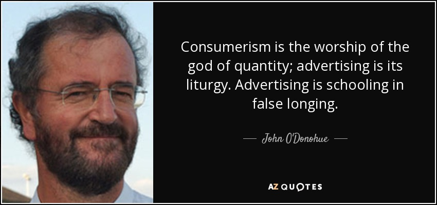 Consumerism is the worship of the god of quantity; advertising is its liturgy. Advertising is schooling in false longing. - John O'Donohue