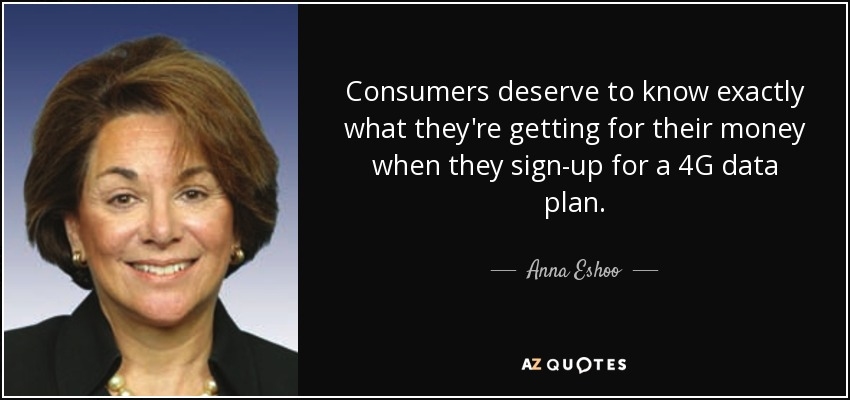 Consumers deserve to know exactly what they're getting for their money when they sign-up for a 4G data plan. - Anna Eshoo