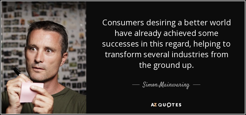 Consumers desiring a better world have already achieved some successes in this regard, helping to transform several industries from the ground up. - Simon Mainwaring