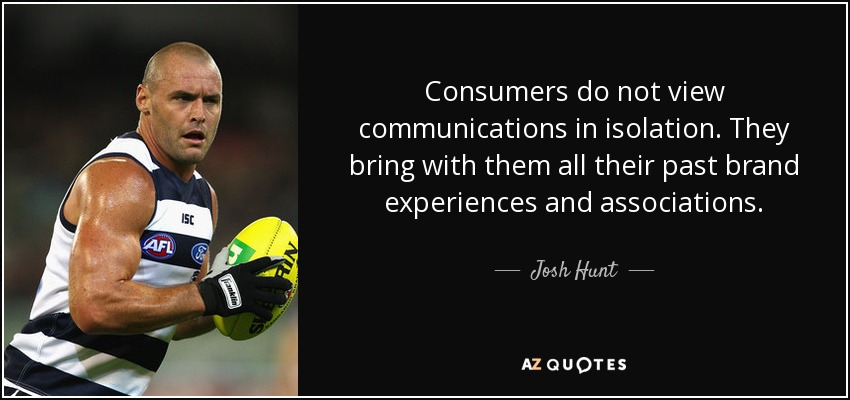 Consumers do not view communications in isolation. They bring with them all their past brand experiences and associations. - Josh Hunt
