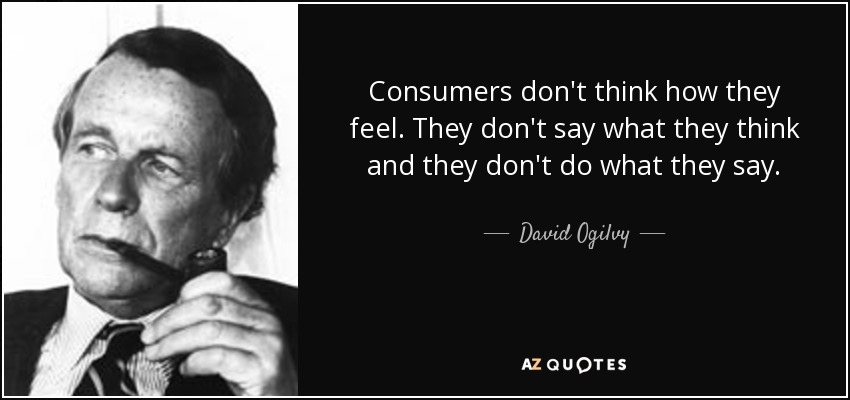 Consumers don't think how they feel. They don't say what they think and they don't do what they say. - David Ogilvy