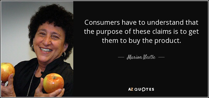 Consumers have to understand that the purpose of these claims is to get them to buy the product. - Marion Nestle