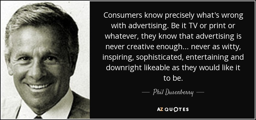 Consumers know precisely what's wrong with advertising. Be it TV or print or whatever, they know that advertising is never creative enough ... never as witty, inspiring, sophisticated, entertaining and downright likeable as they would like it to be. - Phil Dusenberry