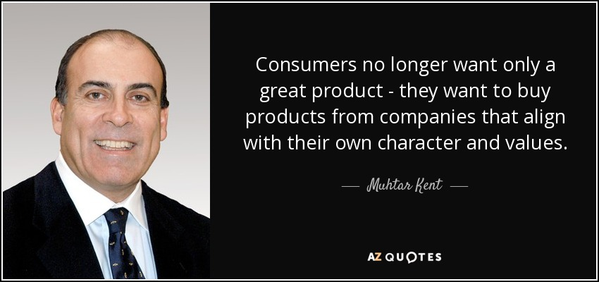 Consumers no longer want only a great product - they want to buy products from companies that align with their own character and values. - Muhtar Kent