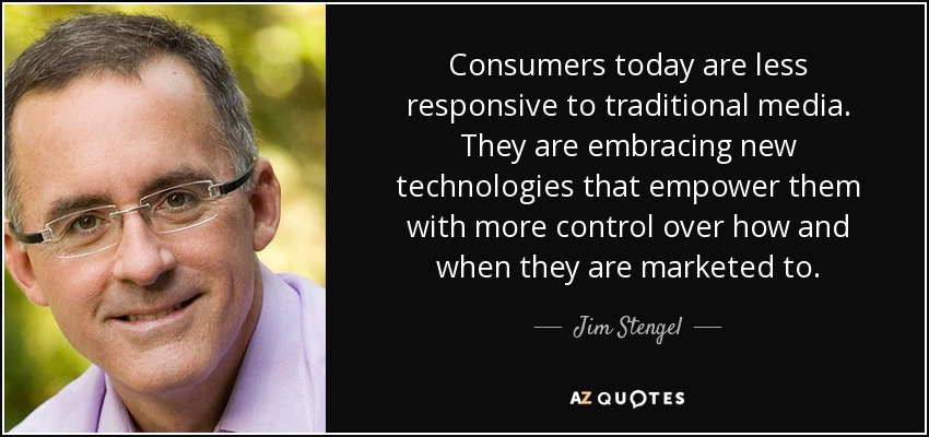 Consumers today are less responsive to traditional media. They are embracing new technologies that empower them with more control over how and when they are marketed to. - Jim Stengel