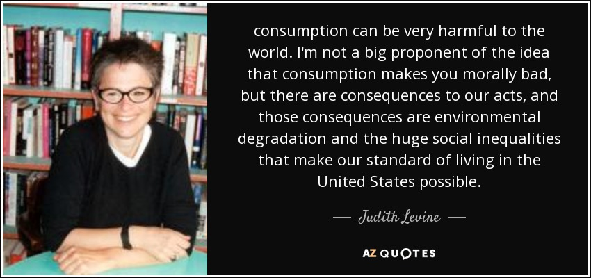 consumption can be very harmful to the world. I'm not a big proponent of the idea that consumption makes you morally bad, but there are consequences to our acts, and those consequences are environmental degradation and the huge social inequalities that make our standard of living in the United States possible. - Judith Levine