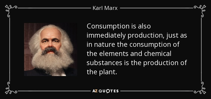 Consumption is also immediately production, just as in nature the consumption of the elements and chemical substances is the production of the plant. - Karl Marx