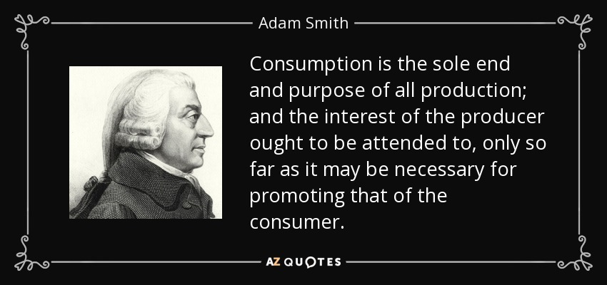 Consumption is the sole end and purpose of all production; and the interest of the producer ought to be attended to, only so far as it may be necessary for promoting that of the consumer. - Adam Smith