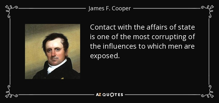 Contact with the affairs of state is one of the most corrupting of the influences to which men are exposed. - James F. Cooper