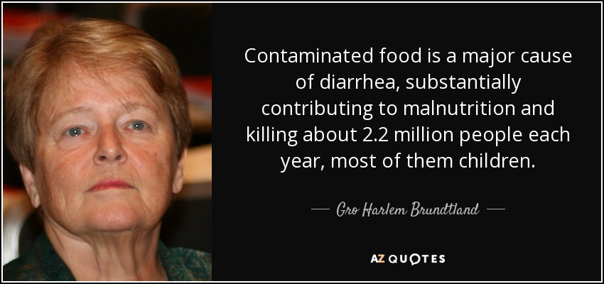 Contaminated food is a major cause of diarrhea, substantially contributing to malnutrition and killing about 2.2 million people each year, most of them children. - Gro Harlem Brundtland