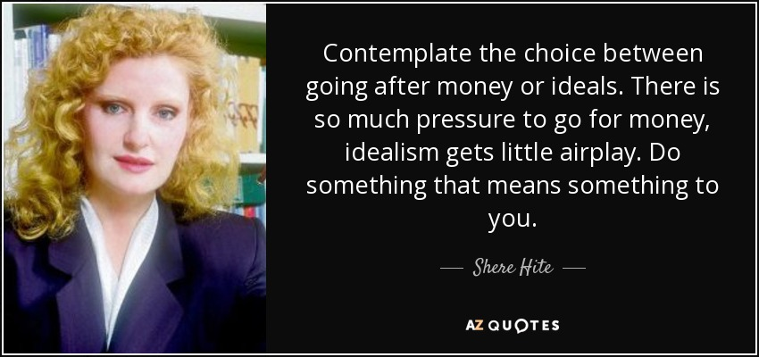 Contemplate the choice between going after money or ideals. There is so much pressure to go for money, idealism gets little airplay. Do something that means something to you. - Shere Hite