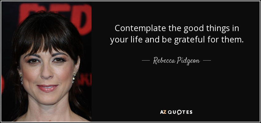 Contemplate the good things in your life and be grateful for them. - Rebecca Pidgeon