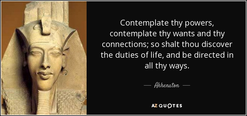 Contemplate thy powers, contemplate thy wants and thy connections; so shalt thou discover the duties of life, and be directed in all thy ways. - Akhenaton