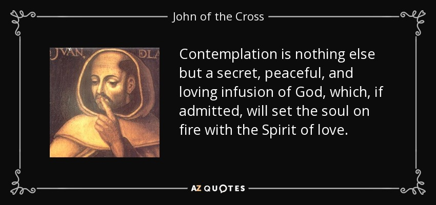 Contemplation is nothing else but a secret, peaceful, and loving infusion of God, which, if admitted, will set the soul on fire with the Spirit of love. - John of the Cross