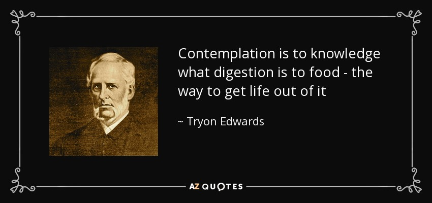 Contemplation is to knowledge what digestion is to food - the way to get life out of it - Tryon Edwards