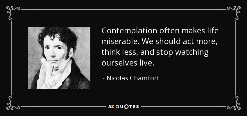 Contemplation often makes life miserable. We should act more, think less, and stop watching ourselves live. - Nicolas Chamfort