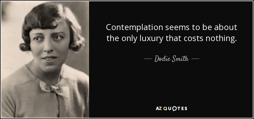 Contemplation seems to be about the only luxury that costs nothing. - Dodie Smith
