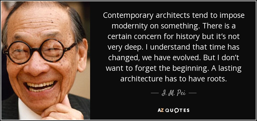Contemporary architects tend to impose modernity on something. There is a certain concern for history but it's not very deep. I understand that time has changed, we have evolved. But I don't want to forget the beginning. A lasting architecture has to have roots. - I. M. Pei