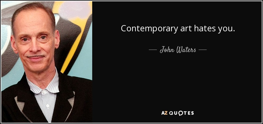 Contemporary art hates you. - John Waters