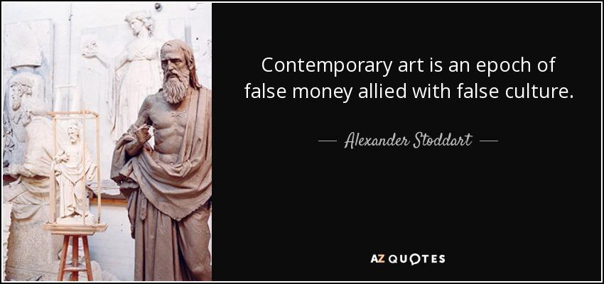 Contemporary art is an epoch of false money allied with false culture. - Alexander Stoddart