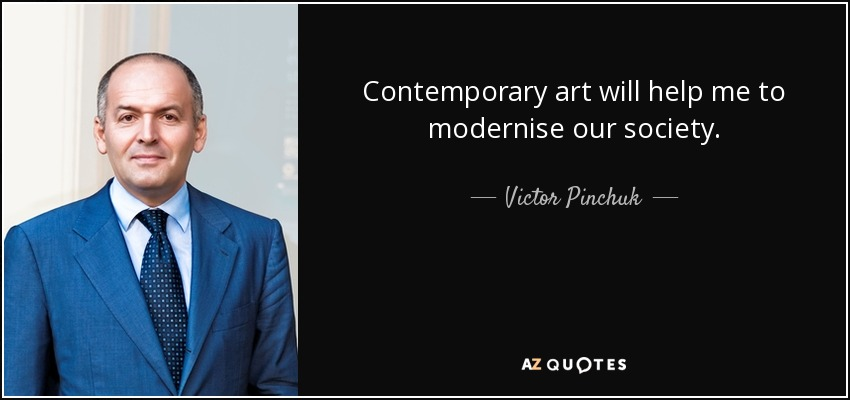 Contemporary art will help me to modernise our society. - Victor Pinchuk
