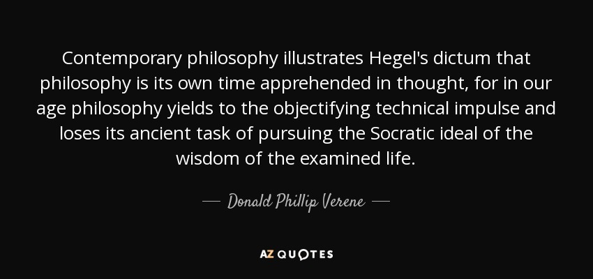 Contemporary philosophy illustrates Hegel's dictum that philosophy is its own time apprehended in thought, for in our age philosophy yields to the objectifying technical impulse and loses its ancient task of pursuing the Socratic ideal of the wisdom of the examined life. - Donald Phillip Verene