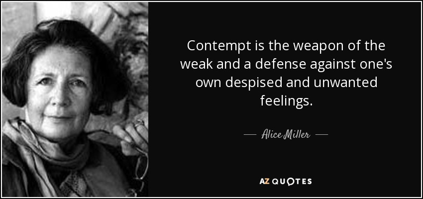 Contempt is the weapon of the weak and a defense against one's own despised and unwanted feelings. - Alice Miller