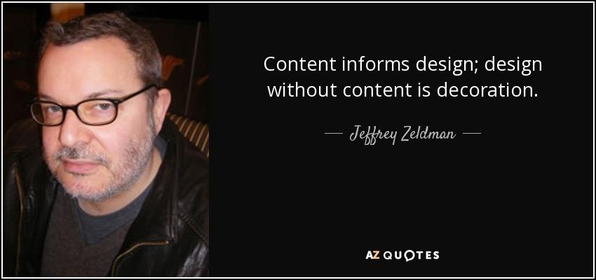 Content informs design; design without content is decoration. - Jeffrey Zeldman