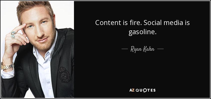 Content is fire. Social media is gasoline. - Ryan Kahn