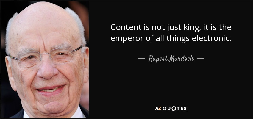 Content is not just king, it is the emperor of all things electronic. - Rupert Murdoch
