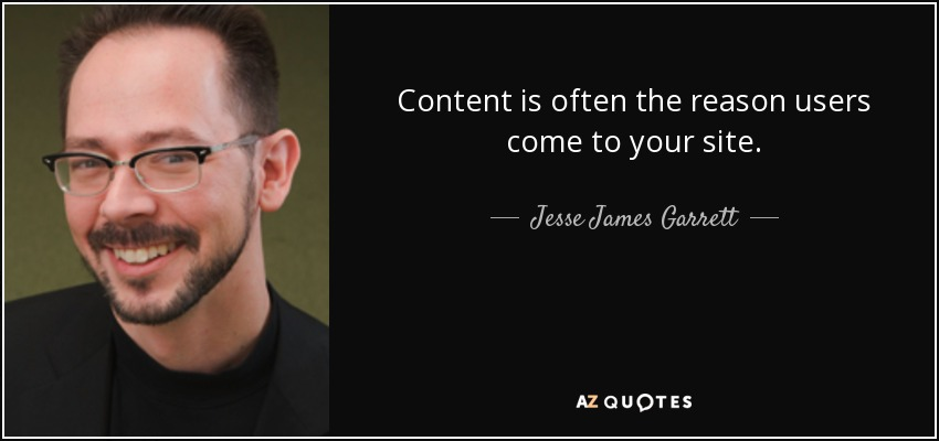 Content is often the reason users come to your site. - Jesse James Garrett