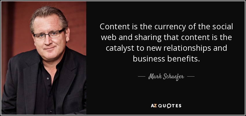 Content is the currency of the social web and sharing that content is the catalyst to new relationships and business benefits. - Mark Schaefer