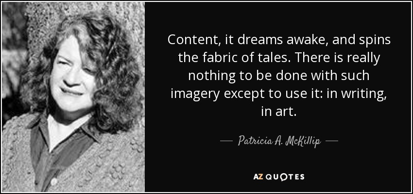 Content, it dreams awake, and spins the fabric of tales. There is really nothing to be done with such imagery except to use it: in writing, in art. - Patricia A. McKillip
