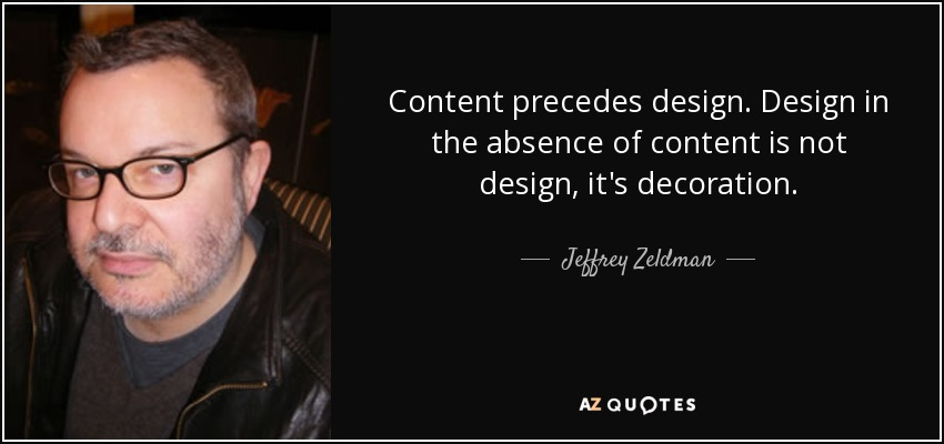 Content precedes design. Design in the absence of content is not design, it's decoration. - Jeffrey Zeldman