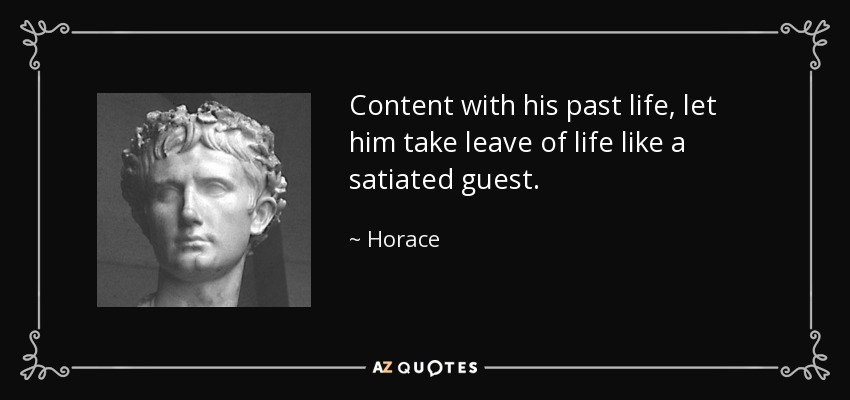 Content with his past life, let him take leave of life like a satiated guest. - Horace