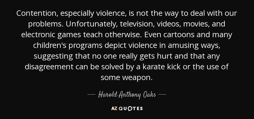 Contention, especially violence, is not the way to deal with our problems. Unfortunately, television, videos, movies, and electronic games teach otherwise. Even cartoons and many children's programs depict violence in amusing ways, suggesting that no one really gets hurt and that any disagreement can be solved by a karate kick or the use of some weapon. - Harold Anthony Oaks
