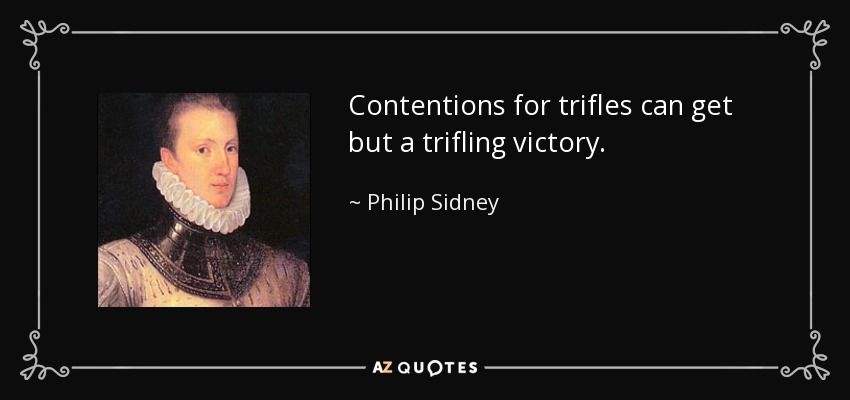 Contentions for trifles can get but a trifling victory. - Philip Sidney
