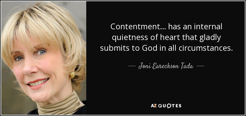 Contentment ... has an internal quietness of heart that gladly submits to God in all circumstances. - Joni Eareckson Tada