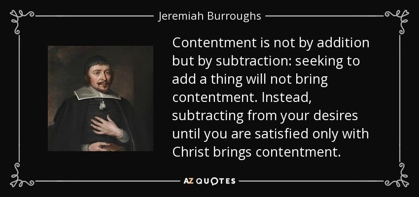 Contentment is not by addition but by subtraction: seeking to add a thing will not bring contentment. Instead, subtracting from your desires until you are satisfied only with Christ brings contentment. - Jeremiah Burroughs