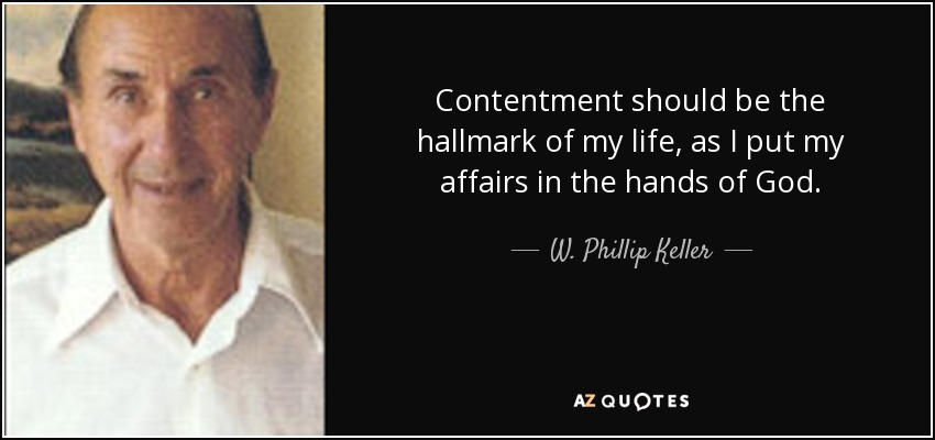 Contentment should be the hallmark of my life, as I put my affairs in the hands of God. - W. Phillip Keller