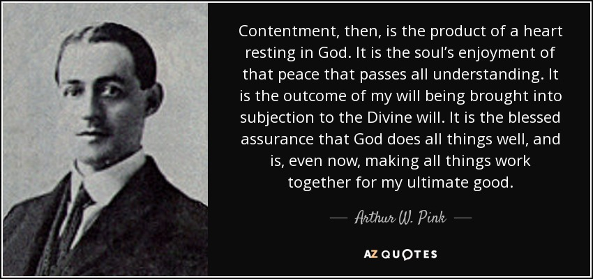 Contentment, then, is the product of a heart resting in God. It is the soul's enjoyment of that peace that passes all understanding. It is the outcome of my will being brought into subjection to the Divine will. It is the blessed assurance that God does all things well, and is, even now, making all things work together for my ultimate good. - Arthur W. Pink