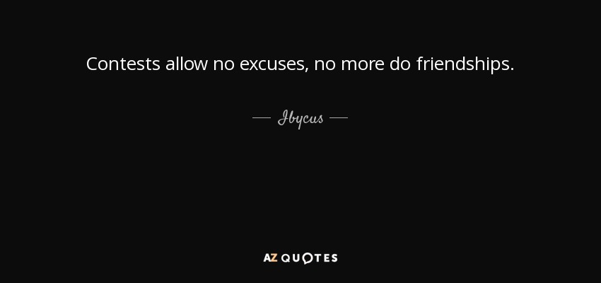 Contests allow no excuses, no more do friendships. - Ibycus