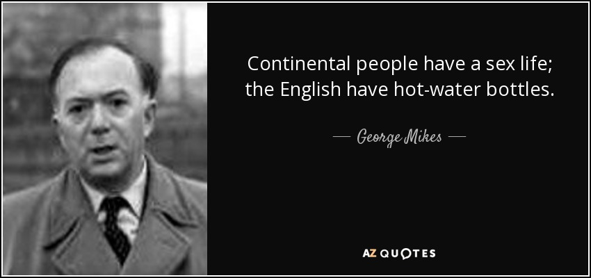 Continental people have a sex life; the English have hot-water bottles. - George Mikes