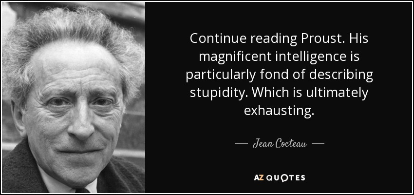 Continue reading Proust. His magnificent intelligence is particularly fond of describing stupidity. Which is ultimately exhausting. - Jean Cocteau