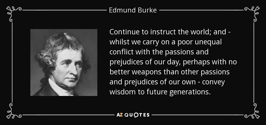 Continue to instruct the world; and - whilst we carry on a poor unequal conflict with the passions and prejudices of our day, perhaps with no better weapons than other passions and prejudices of our own - convey wisdom to future generations. - Edmund Burke