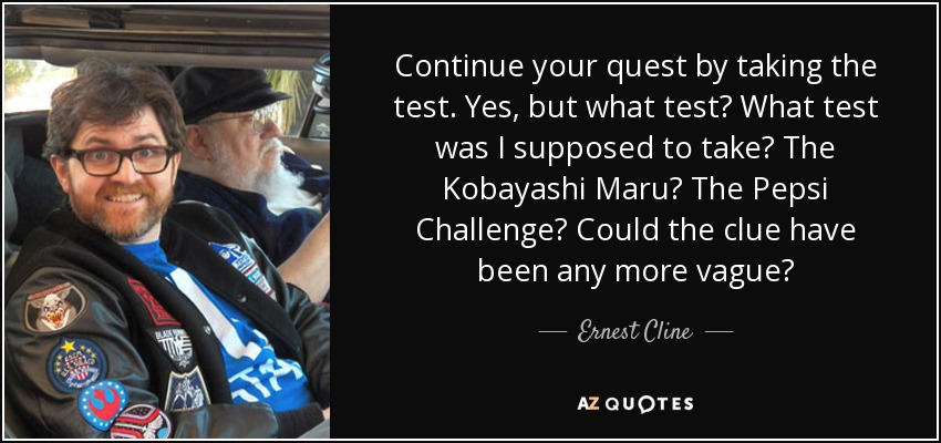 Continue your quest by taking the test. Yes, but what test? What test was I supposed to take? The Kobayashi Maru? The Pepsi Challenge? Could the clue have been any more vague? - Ernest Cline