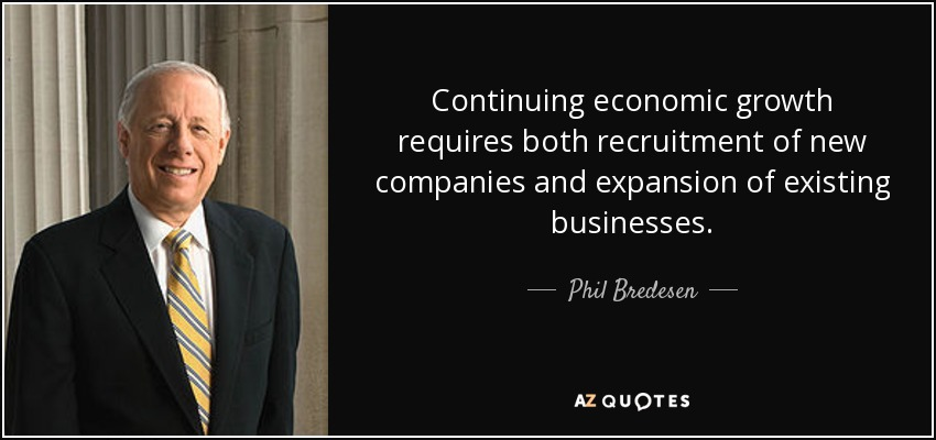 Continuing economic growth requires both recruitment of new companies and expansion of existing businesses. - Phil Bredesen