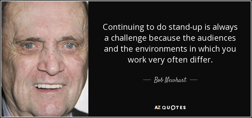 Continuing to do stand-up is always a challenge because the audiences and the environments in which you work very often differ. - Bob Newhart