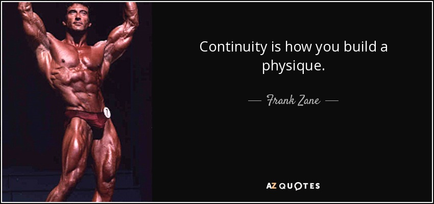 Continuity is how you build a physique. - Frank Zane